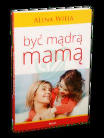 BYĆ MĄDRĄ MAMĄ * Alina Wieja * książka